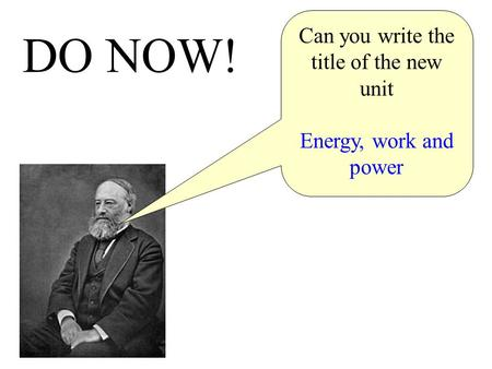 Do now! DO NOW! Can you write the title of the new unit Energy, work and power.