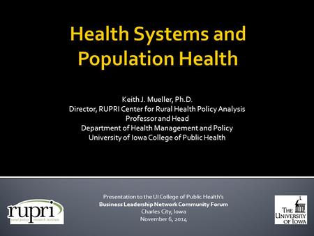 Keith J. Mueller, Ph.D. Director, RUPRI Center for Rural Health Policy Analysis Professor and Head Department of Health Management and Policy University.