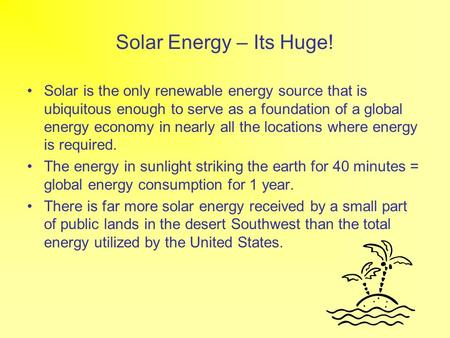 Solar Energy – Its Huge! Solar is the only renewable energy source that is ubiquitous enough to serve as a foundation of a global energy economy in nearly.