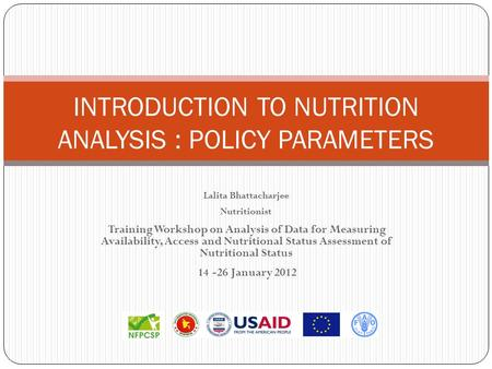 INTRODUCTION TO NUTRITION ANALYSIS : POLICY PARAMETERS Lalita Bhattacharjee Nutritionist Training Workshop on Analysis of Data for Measuring Availability,