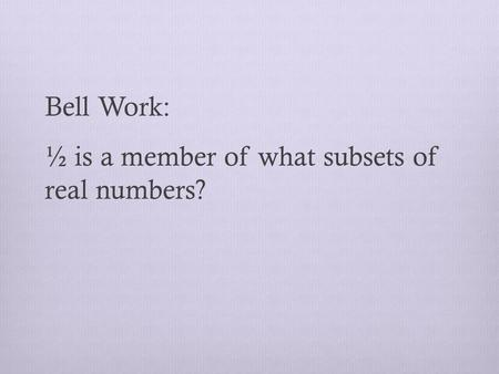Bell Work: ½ is a member of what subsets of real numbers?