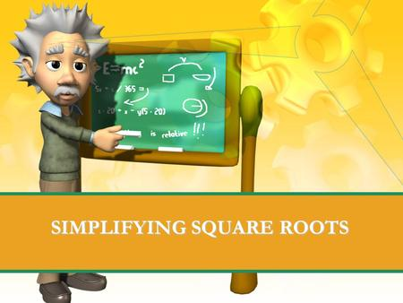 "SIMPLIFYING SQUARE ROOTS. Definition of radicals Square roots usually show up in radical signs. ""Radical"" is another word for root: The square root of."