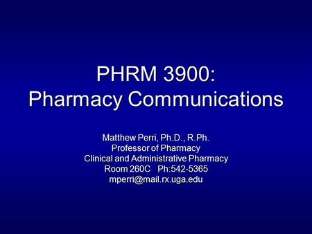 PHRM 3900: Pharmacy Communications Matthew Perri, Ph.D., R.Ph. Professor of Pharmacy Clinical and Administrative Pharmacy Room 260C Ph:542-5365