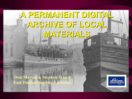 A PERMANENT DIGITAL ARCHIVE OF LOCAL MATERIALS Don Martin & Stephen Winch East Dunbartonshire Libraries.