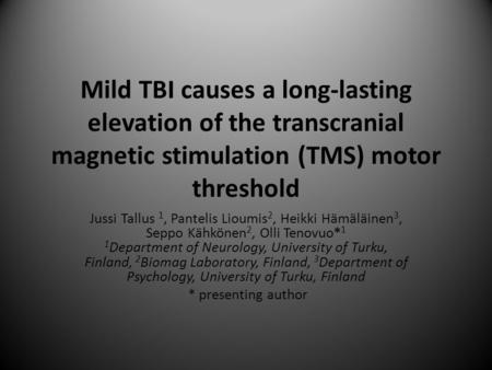 Mild TBI causes a long-lasting elevation of the transcranial magnetic stimulation (TMS) motor threshold Jussi Tallus 1, Pantelis Lioumis 2, Heikki Hämäläinen.