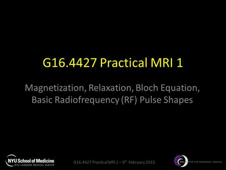 G16.4427 Practical MRI 1 – 9 th February 2015 G16.4427 Practical MRI 1 Magnetization, Relaxation, Bloch Equation, Basic Radiofrequency (RF) Pulse Shapes.