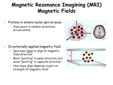 Magnetic Resonance Imagining (MRI) Magnetic Fields Protons in atomic nuclei spin on axes –Axes point in random directions across atoms In externally applied.