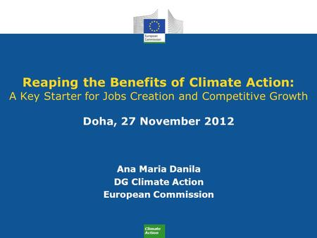 Climate Action Reaping the Benefits of Climate Action: A Key Starter for Jobs Creation and Competitive Growth Doha, 27 November 2012 Ana Maria Danila DG.