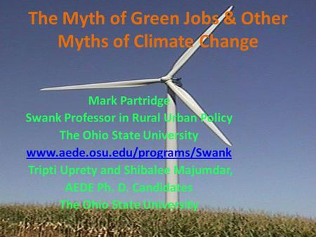 The Myth of Green Jobs & Other Myths of Climate Change Mark Partridge Swank Professor in Rural Urban Policy The Ohio State University www.aede.osu.edu/programs/Swank.