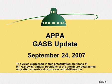 Slide 1 APPA GASB Update September 24, 2007 The views expressed in this presentation are those of Mr. Galloway. Official positions of the GASB are determined.