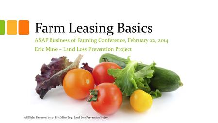 Farm Leasing Basics ASAP Business of Farming Conference, February 22, 2014 Eric Mine – Land Loss Prevention Project All Rights Reserved 2014 - Eric Mine,