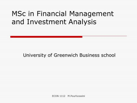 ECON 1112 M.Pourhosseini MSc in Financial Management and Investment Analysis University of Greenwich Business school.