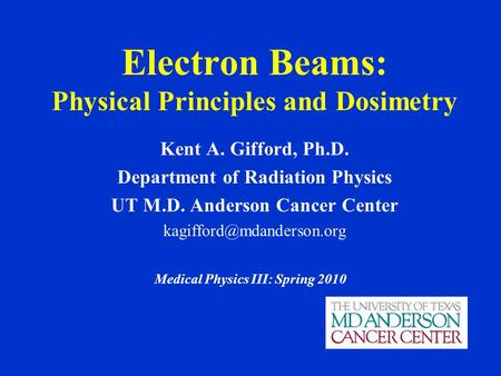 Electron Beams: Physical Principles and Dosimetry Kent A. Gifford, Ph.D. Department of Radiation Physics UT M.D. Anderson Cancer Center