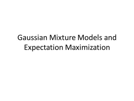 Gaussian Mixture Models and Expectation Maximization.