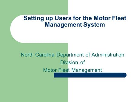 Setting up Users for the Motor Fleet Management System North Carolina Department of Administration Division of Motor Fleet Management.