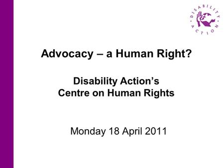 Advocacy – a Human Right? Disability Action's Centre on Human Rights Monday 18 April 2011.