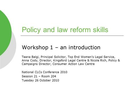 Policy and law reform skills Workshop 1 – an introduction Teena Balgi, Principal Solicitor, Top End Women's Legal Service, Anna Cody, Director, Kingsford.