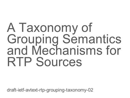 Slide title 70 pt CAPITALS Slide subtitle minimum 30 pt A Taxonomy of Grouping Semantics and Mechanisms for RTP Sources draft-ietf-avtext-rtp-grouping-taxonomy-02.