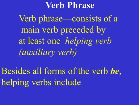 Verb Phrase Verb phrase—consists of a main verb preceded by at least one helping verb (auxiliary verb) Besides all forms of the verb be, helping verbs.