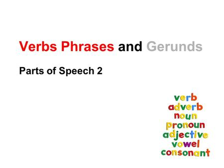 Verbs Phrases and Gerunds Parts of Speech 2. Verbs Verbs show time and action. Example will jump-kick jump-kicks was jump-kicking.