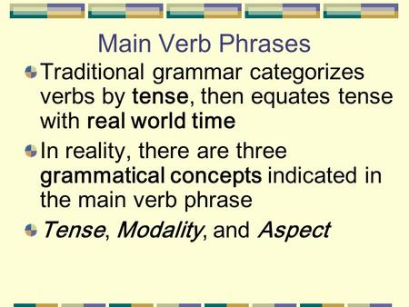 Main Verb Phrases Traditional grammar categorizes verbs by tense, then equates tense with real world time In reality, there are three grammatical concepts.