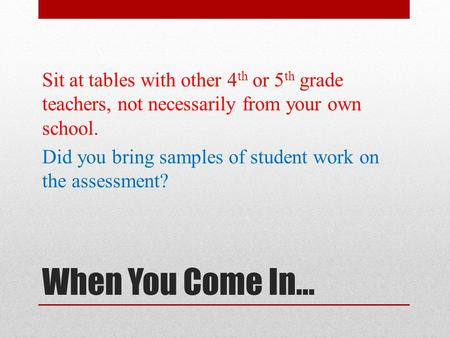 When You Come In… Sit at tables with other 4 th or 5 th grade teachers, not necessarily from your own school. Did you bring samples of student work on.