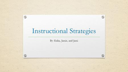 Instructional Strategies By: Erika, Jamie, and Jami.