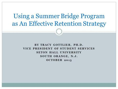 BY TRACY GOTTLIEB, PH.D. VICE PRESIDENT OF STUDENT SERVICES SETON HALL UNIVERSITY SOUTH ORANGE, N.J. OCTOBER 2013 Using a Summer Bridge Program as An Effective.