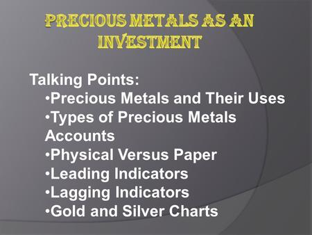 Talking Points: Precious Metals and Their Uses Types of Precious Metals Accounts Physical Versus Paper Leading Indicators Lagging Indicators Gold and Silver.