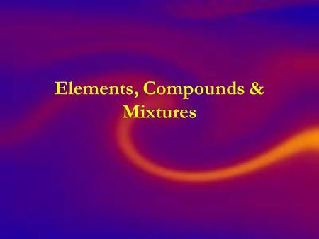Elements, Compounds & Mixtures. GOAL To tell the difference between elements, compounds and mixtures and to give examples of each.