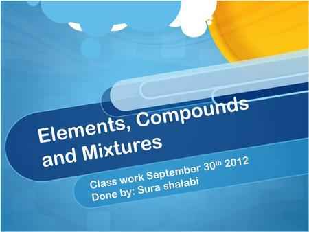 Elements, Compounds and Mixtures Class work September 30 th 2012 Done by: Sura shalabi.