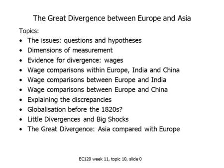 EC120 week 11, topic 10, slide 0 The Great Divergence between Europe and Asia Topics: The issues: questions and hypotheses Dimensions of measurement Evidence.
