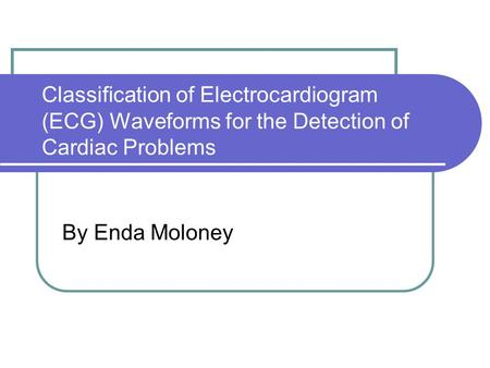 Classification of Electrocardiogram (ECG) Waveforms for the Detection of Cardiac Problems By Enda Moloney.
