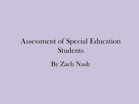 Assessment of Special Education Students By Zach Nash.
