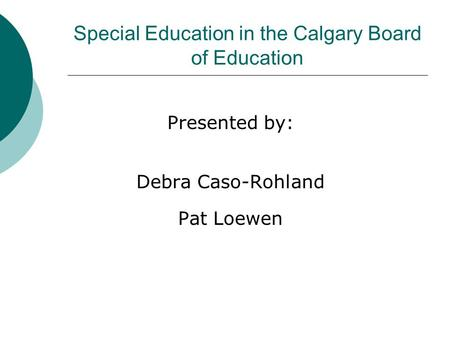 Special Education in the Calgary Board of Education Presented by: Debra Caso-Rohland Pat Loewen.