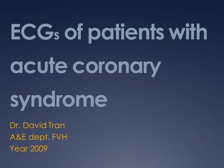 ECG s of patients with acute coronary syndrome Dr. David Tran A&E dept. FVH Year 2009.
