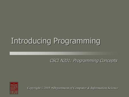 CSCI N201: <strong>Programming</strong> Concepts Copyright ©2005  Department of Computer & Information Science Introducing <strong>Programming</strong>.