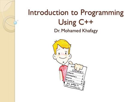 Introduction to Programming Using C++ Dr. Mohamed Khafagy.