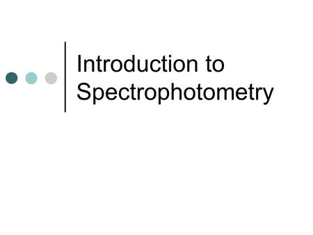 Introduction to Spectrophotometry. Why Spectrophotometry? Imagine you are to make a 1μM solution of a specific protein that you believe could have anti-carcinogenic.