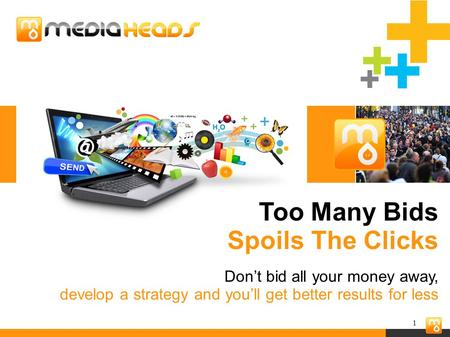 1 Too Many Bids Spoils The Clicks Don't bid all your money away, develop a strategy and you'll get better results for less.