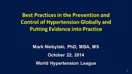 1. Best Practices in the Prevention and Control of Hypertension Globally and Putting Evidence into Practice Mark Niebylski, PhD, MBA, MS October 22, 2014.