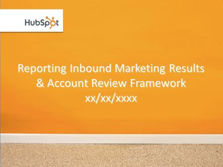 Reporting Inbound Marketing Results & Account Review Framework xx/xx/xxxx.