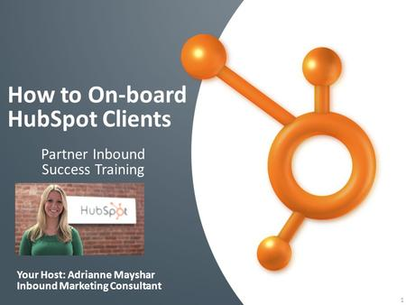 How to On-board HubSpot Clients 1 Partner Inbound Success Training Your Host: Adrianne Mayshar Inbound Marketing Consultant.