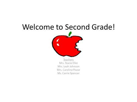 Welcome to Second Grade! Teachers Mrs. Stacie Eller Mrs. Leah Johnson Mrs. Caroline Pease Ms. Carrie Spencer.