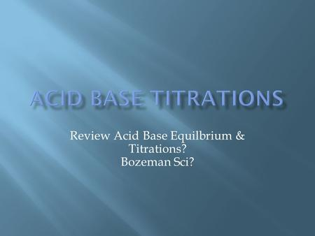 Review Acid Base Equilbrium & Titrations? Bozeman Sci?