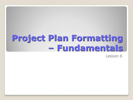 Project Plan Formatting – Fundamentals Lesson 6. Skills Matrix SkillsMatrix Skill Format a Gantt ChartModify the Gantt Chart using the Bar Styles dialog.