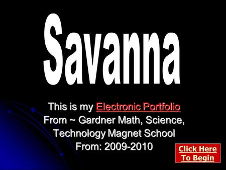 This is my Electronic Portfolio From ~ Gardner Math, Science, Technology Magnet School From: 2009-2010 Click Here To Begin.