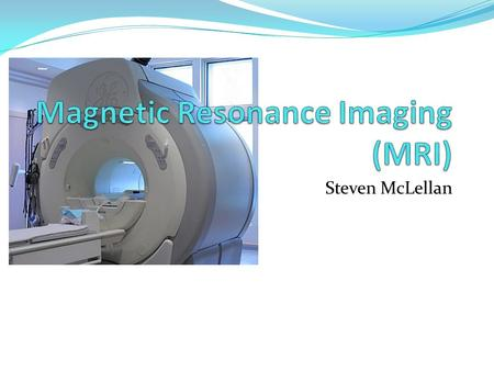 Steven McLellan. What is MRI? Produces very clear, detailed pictures of the organs and structures in the body It is a form of medical imaging that uses.
