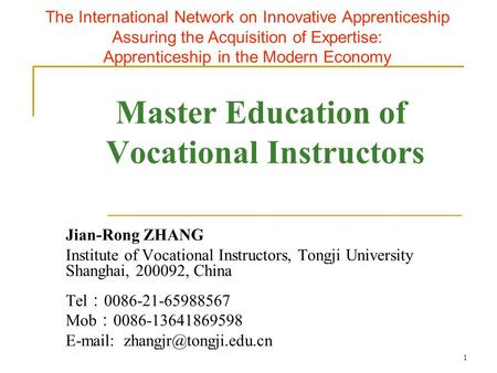 1 Master Education of Vocational Instructors Jian-Rong ZHANG Institute of Vocational Instructors, Tongji University Shanghai, 200092, China Tel : 0086-21-65988567.