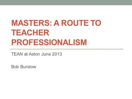 MASTERS: A ROUTE TO TEACHER PROFESSIONALISM TEAN at Aston June 2013 Bob Burstow.